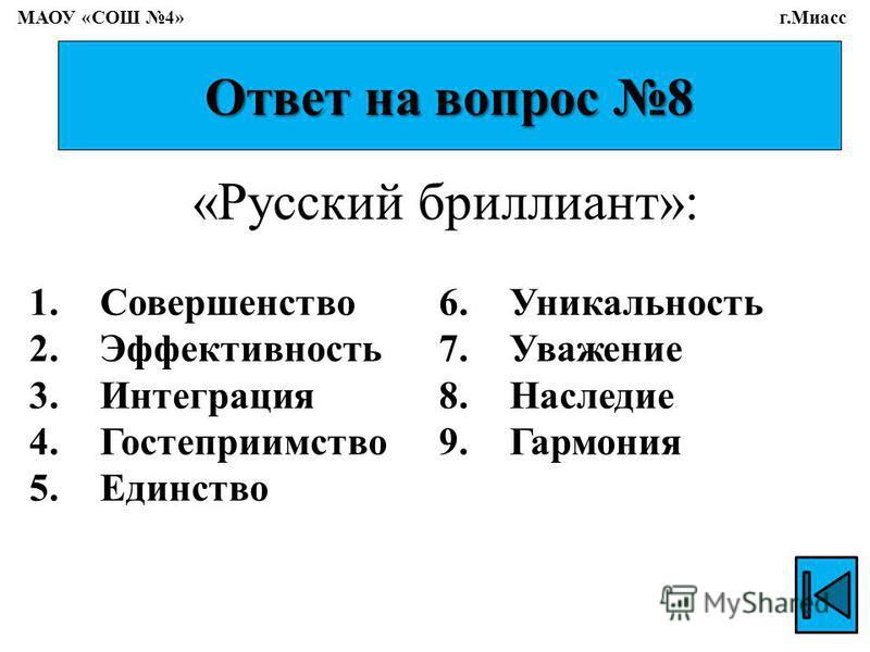 Ответ на вопрос 8 1. Совершенство 2. Эффективность 3. Интеграция 4. Гостеприимство 5. Единство 6. Уникальность 7. Уважение 8. Наследие 9. Гармония «Русский бриллиант»: МАОУ «СОШ 4» г.Миасс
