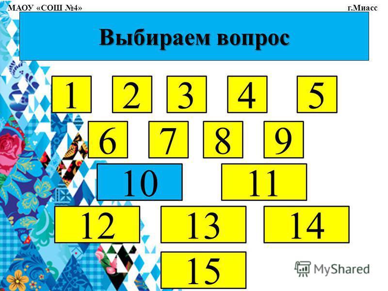 Выбираем вопрос 12345 6789 1011 121314 15 МАОУ «СОШ 4» г.Миасс