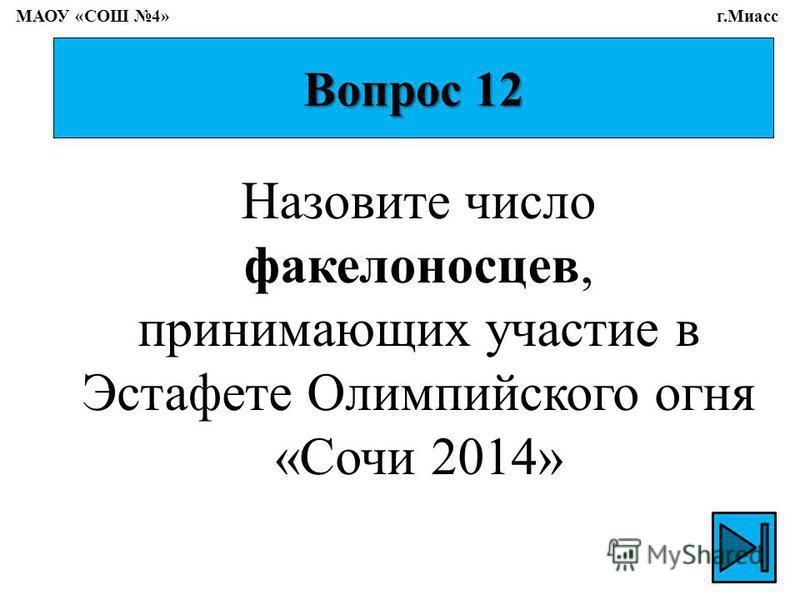 Вопрос 12 Назовите число факелоносцев, принимающих участие в Эстафете Олимпийского огня «Сочи 2014» МАОУ «СОШ 4» г.Миасс