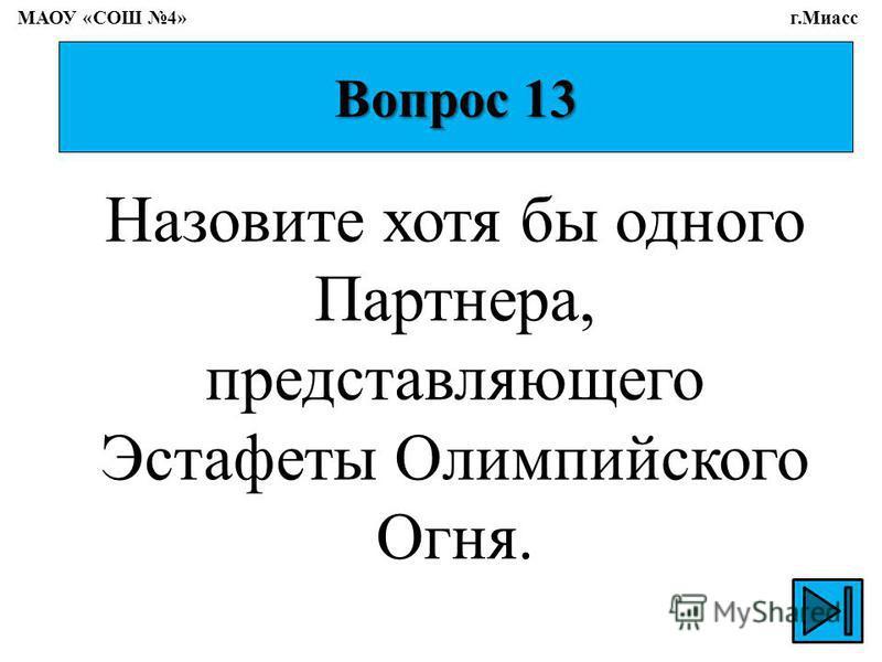 Вопрос 13 Назовите хотя бы одного Партнера, представляющего Эстафеты Олимпийского Огня. МАОУ «СОШ 4» г.Миасс