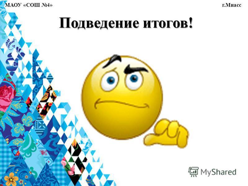 Подведение итогов! МАОУ «СОШ 4» г.Миасс