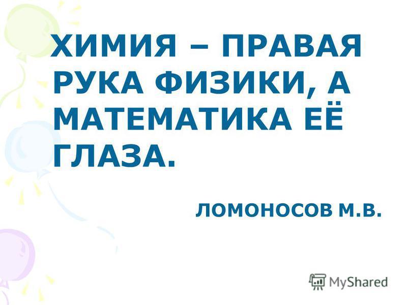 ХИМИЯ – ПРАВАЯ РУКА ФИЗИКИ, А МАТЕМАТИКА ЕЁ ГЛАЗА. ЛОМОНОСОВ М.В.