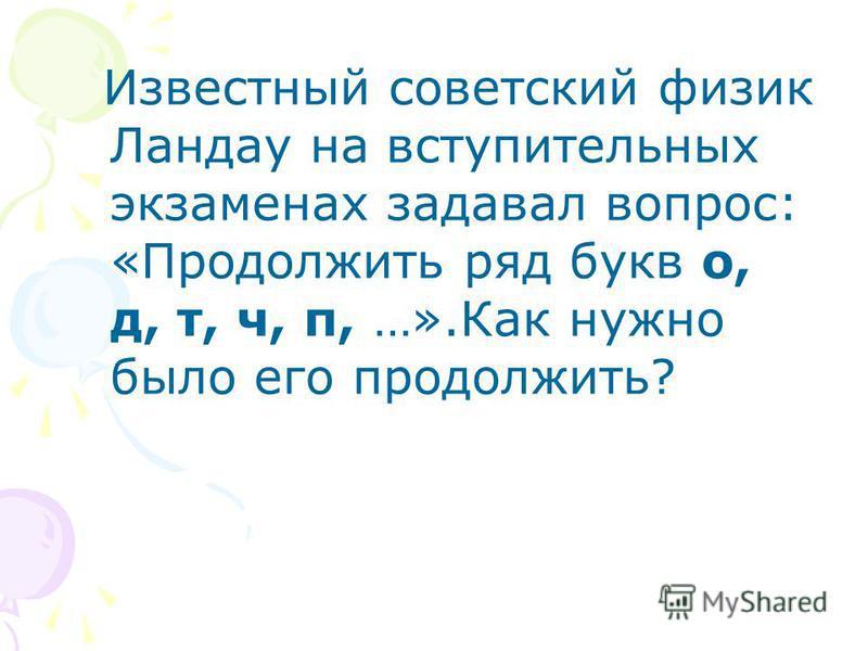 Известный советский физик Ландау на вступительных экзаменах задавал вопрос: «Продолжить ряд букв о, д, т, ч, п, …».Как нужно было его продолжить?