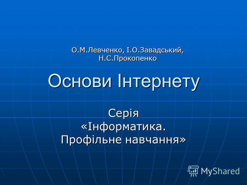 Основи Інтернету Серія «Інформатика. Профільне навчання» О.М.Левченко, І.О.Завадський, Н.С.Прокопенко