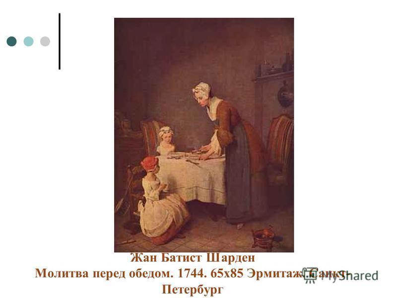 Жан Батист Шарден Молитва перед обедом. 1744. 65 х 85 Эрмитаж. Санкт- Петербург