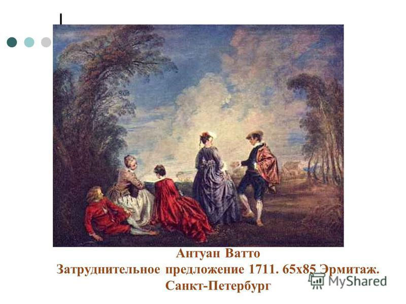 Антуан Ватто Затруднительное предложение 1711. 65 х 85 Эрмитаж. Санкт-Петербург