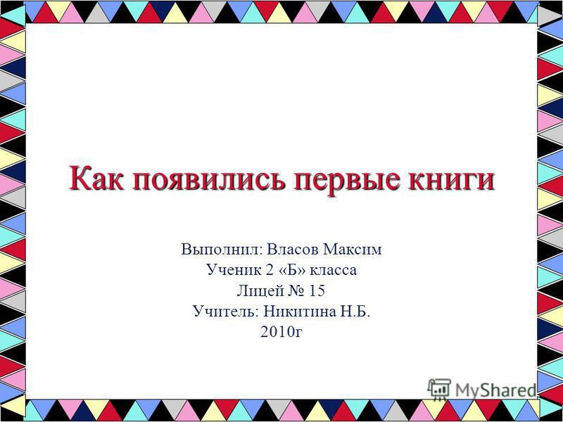 Как появились первые книги Выполнил: Власов Максим Ученик 2 «Б» класса Лицей 15 Учитель: Никитина Н.Б. 2010 г