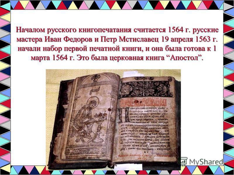 Началом русского книгопечатания считается 1564 г. русские мастера Иван Федоров и Петр Мстиславец 19 апреля 1563 г. начали набор первой печатной книги, и она была готова к 1 марта 1564 г. Это была церковная книга Апостол.