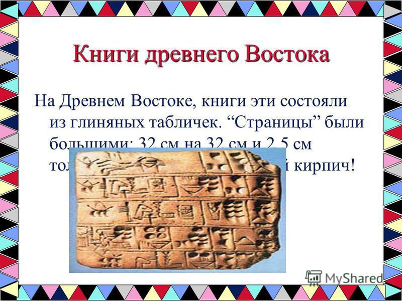 Книги древнего Востока На Древнем Востоке, книги эти состояли из глиняных табличек. Страницы были большими: 32 см на 32 см и 2,5 см толщиной. Настоящий плоский кирпич!
