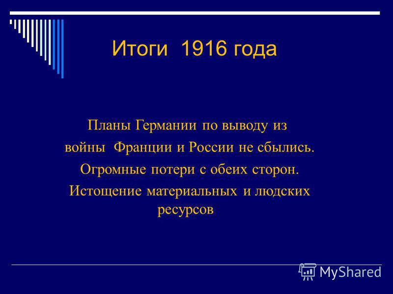 Итоги 1916 года Планы Германии по выводу из войны Франции и России не сбылись. Огромные потери с обеих сторон. Истощение материальных и людских ресурсов