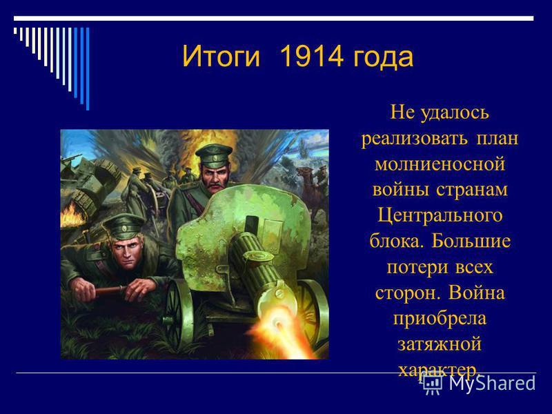 Итоги 1914 года Не удалось реализовать план молниеносной войны странам Центрального блока. Большие потери всех сторон. Война приобрела затяжной характер.