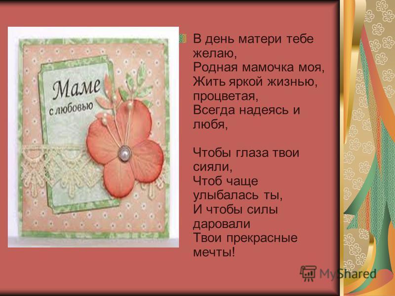В день матери тебе желаю, Родная мамочка моя, Жить яркой жизнью, процветая, Всегда надеясь и любя, Чтобы глаза твои сияли, Чтоб чаще улыбалась ты, И чтобы силы даровали Твои прекрасные мечты!