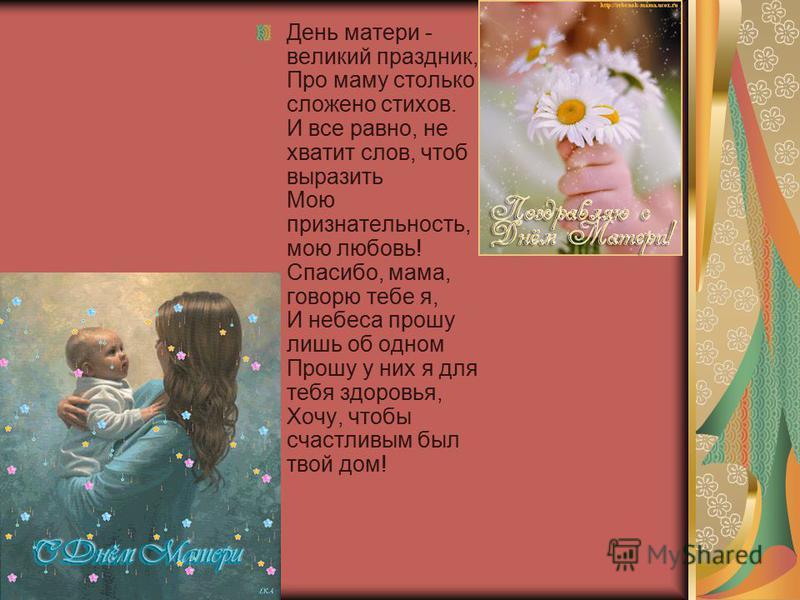 День матери - великий праздник, Про маму столько сложено стихов. И все равно, не хватит слов, чтоб выразить Мою признательность, мою любовь! Спасибо, мама, говорю тебе я, И небеса прошу лишь об одном Прошу у них я для тебя здоровья, Хочу, чтобы счаст