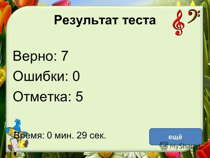 Результат теста Верно: 7 Ошибки: 0 Отметка: 5 Время: 0 мин. 29 сек. ещё