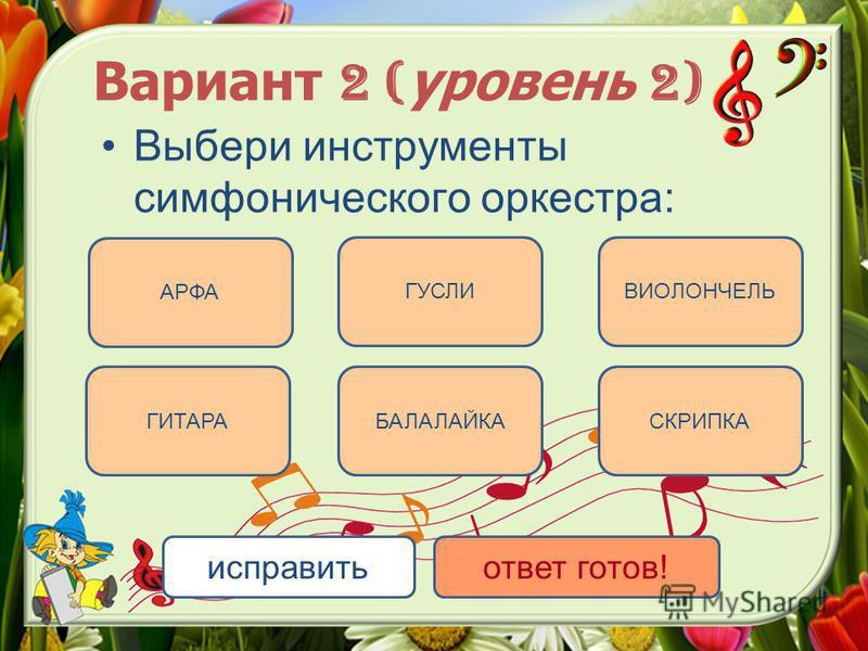 Вариант 2 ( уровень 2) Выбери инструменты симфонического оркестра: АРФА СКРИПКА ВИОЛОНЧЕЛЬ БАЛАЛАЙКА ГУСЛИ ГИТАРА исправить ответ готов!