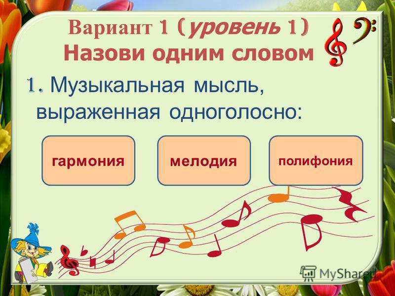 Вариант 1 ( уровень 1) Назови одним словом 1. Музыкальная мысль, выраженная одноголосно: мелодия гармония полифония