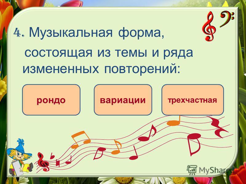 4. Музыкальная форма, состоящая из темы и ряда измененных повторений: вариации рондо трехчастная