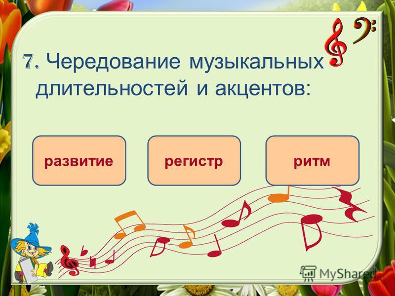 7. Чередование музыкальных длительностей и акцентов: ритм развитие регистр