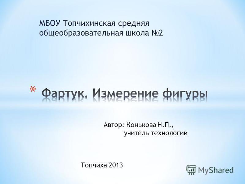 МБОУ Топчихинская средняя общеобразовательная школа 2 Автор: Конькова Н.П., учитель технологии Топчиха 2013