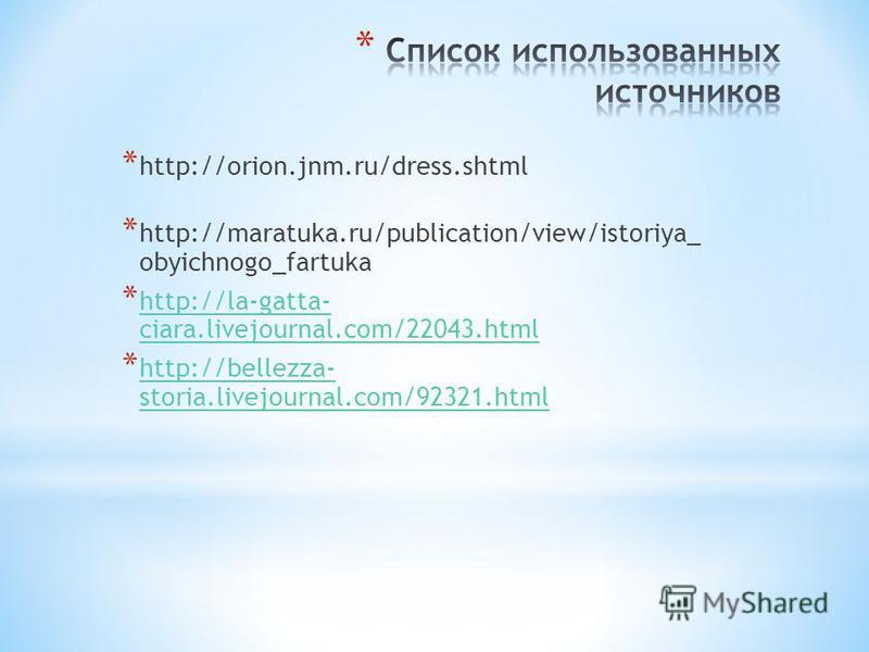 * http://orion.jnm.ru/dress.shtml * http://maratuka.ru/publication/view/istoriya_ obyichnogo_fartuka * http://la-gatta- ciara.livejournal.com/22043. html http://la-gatta- ciara.livejournal.com/22043. html * http://bellezza- storia.livejournal.com/923