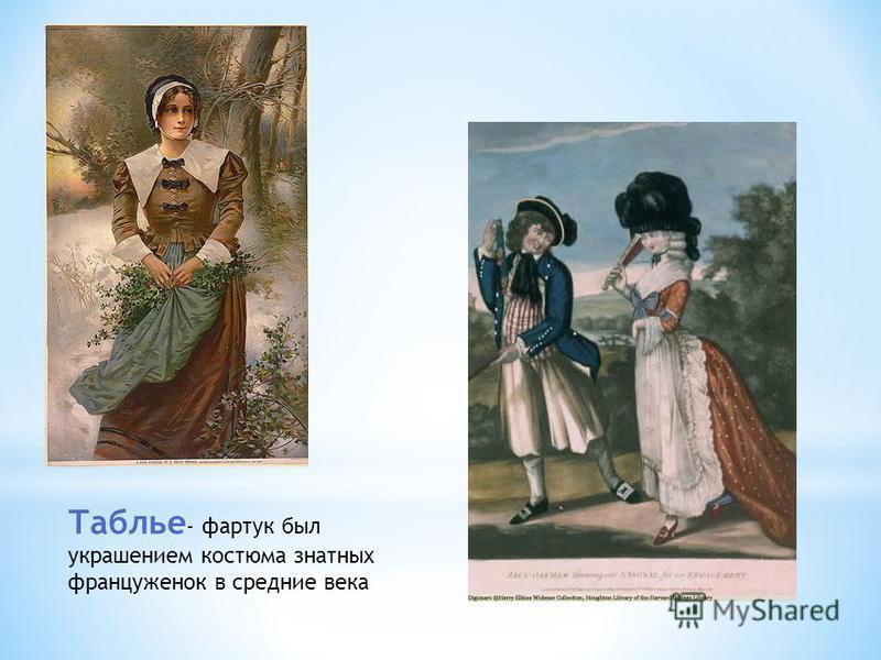 Таблье разновидность Таблье - фартук был украшением костюма знатных француженок в средние века