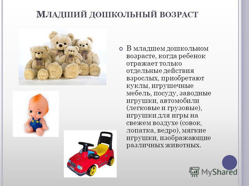 М ЛАДШИЙ ДОШКОЛЬНЫЙ ВОЗРАСТ В младшем дошкольном возрасте, когда ребенок отражает только отдельные действия взрослых, приобретают куклы, игрушечные мебель, посуду, заводные игрушки, автомобили (легковые и грузовые), игрушки для игры на свежем воздухе