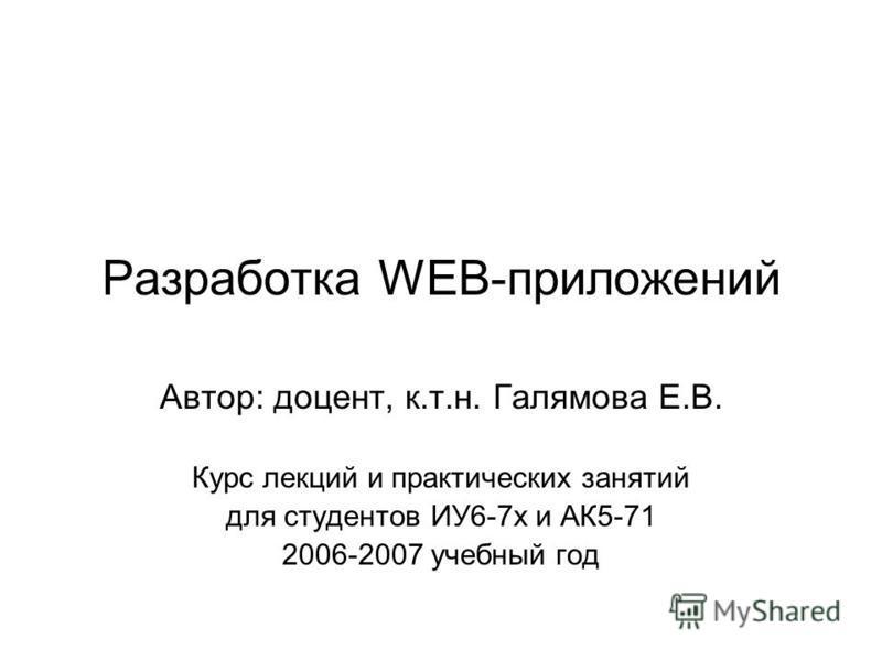 Разработка WEB-приложений Автор: доцент, к.т.н. Галямова Е.В. Курс лекций и практических занятий для студентов ИУ6-7 х и АК5-71 2006-2007 учебный год