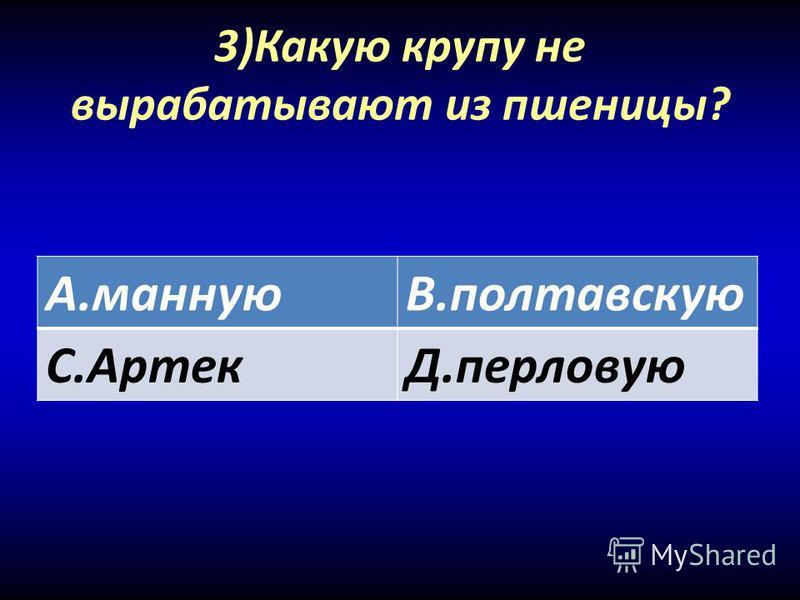 3)Какую крупу не вырабатывают из пшеницы? А.маннуюВ.полтавскую С.АртекД.перловую