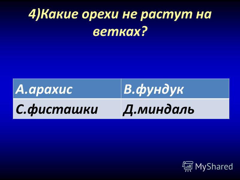 4)Какие орехи не растут на ветках? А.арахисВ.фундук С.фисташкиД.миндаль