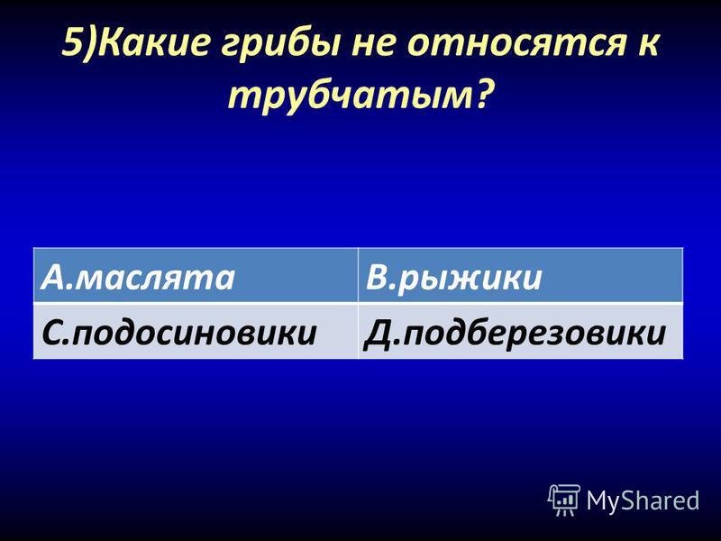 5)Какие грибы не относятся к трубчатым? А.маслятаВ.рыжики С.подосиновикиД.подберезовики