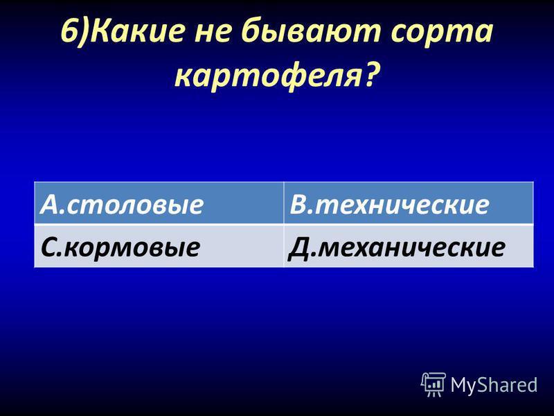 6)Какие не бывают сорта картофеля? А.столовыеВ.технические С.кормовыеД.механические