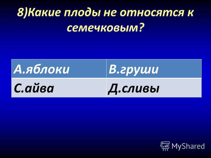 8)Какие плоды не относятся к семечковым? А.яблокиВ.груши С.айваД.сливы