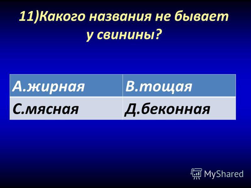 11)Какого названия не бывает у свинины? А.жирнаяВ.тощая С.мяснаяД.беконная