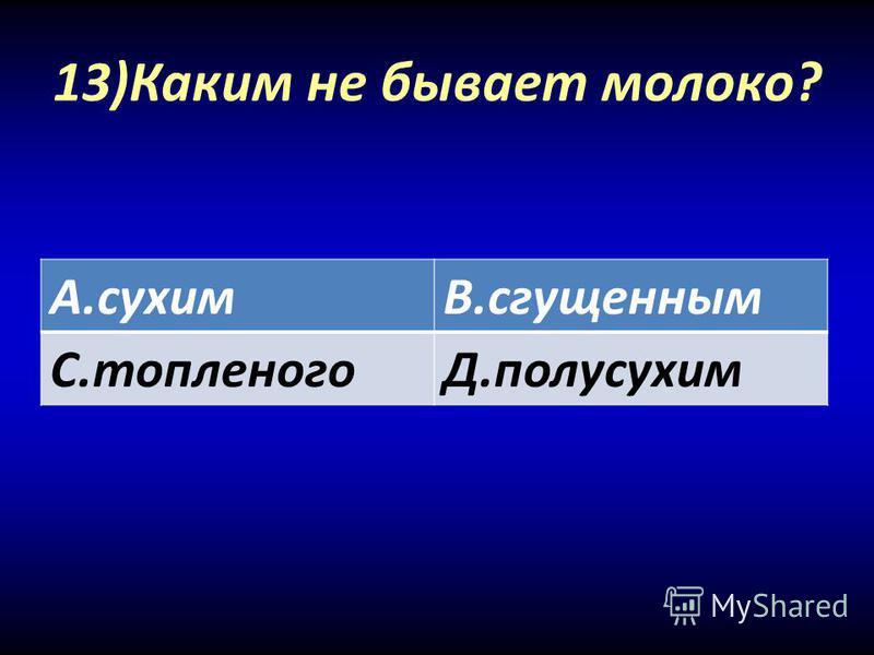 13)Каким не бывает молоко? А.сухимВ.сгущенным С.топленогоД.полусухим