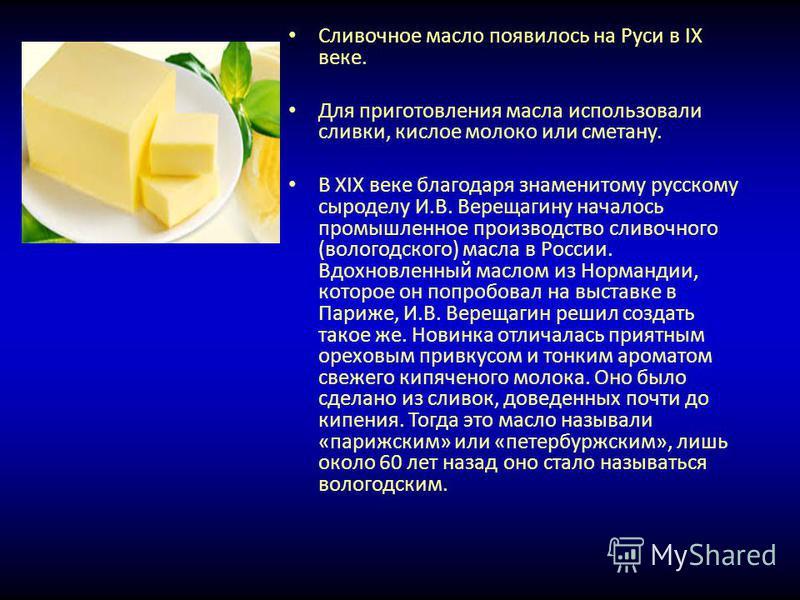 Сливочное масло появилось на Руси в IX веке. Для приготовления масла использовали сливки, кислое молоко или сметану. В XIX веке благодаря знаменитому русскому сыроделу И.В. Верещагину началось промышленное производство сливочного (вологодского) масла