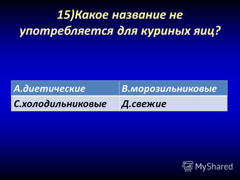 15)Какое название не употребляется для куриных яиц? А.диетическиеВ.морозильниковые С.холодильниковыеД.свежие