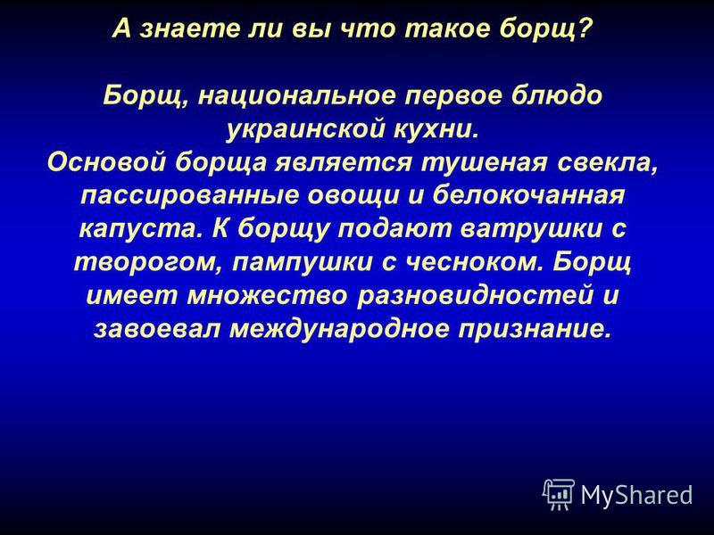 А знаете ли вы что такое борщ? Борщ, национальное первое блюдо украинской кухни. Основой борща является тушеная свекла, пассированные овощи и белокочанная капуста. К борщу подают ватрушки с творогом, пампушки с чесноком. Борщ имеет множество разновид