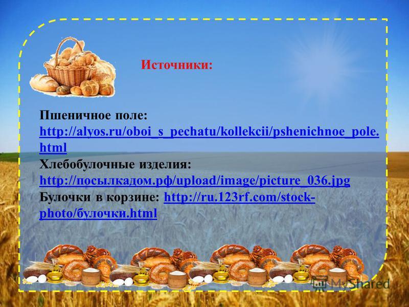 Источники: Пшеничное поле: http://alyos.ru/oboi_s_pechatu/kollekcii/pshenichnoe_pole. html Хлебобулочные изделия: http://посылкадом.рф/upload/image/picture_036.jpg http://посылкадом.рф/upload/image/picture_036.jpg Булочки в корзине: http://ru.123rf.c