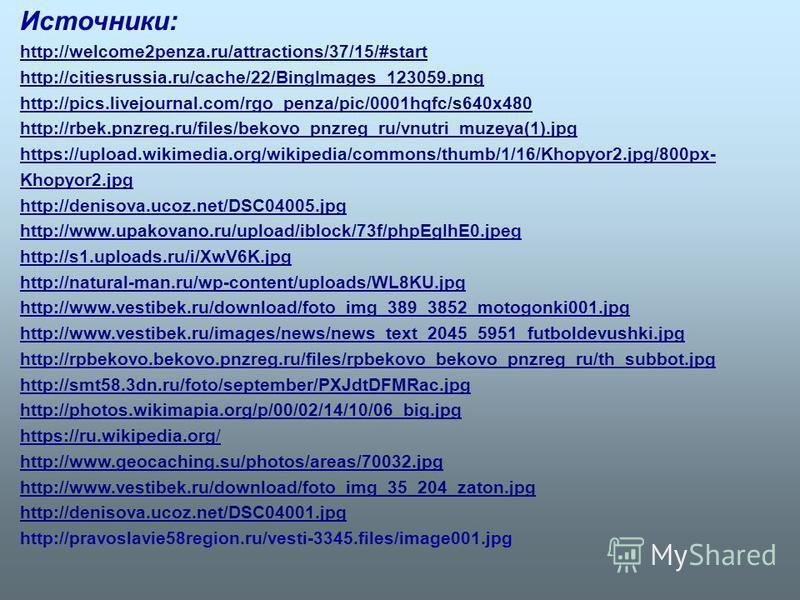 Источники: http://welcome2penza.ru/attractions/37/15/#start http://citiesrussia.ru/cache/22/BingImages_123059. png http://pics.livejournal.com/rgo_penza/pic/0001hqfc/s640x480 http://rbek.pnzreg.ru/files/bekovo_pnzreg_ru/vnutri_muzeya(1).jpg https://u