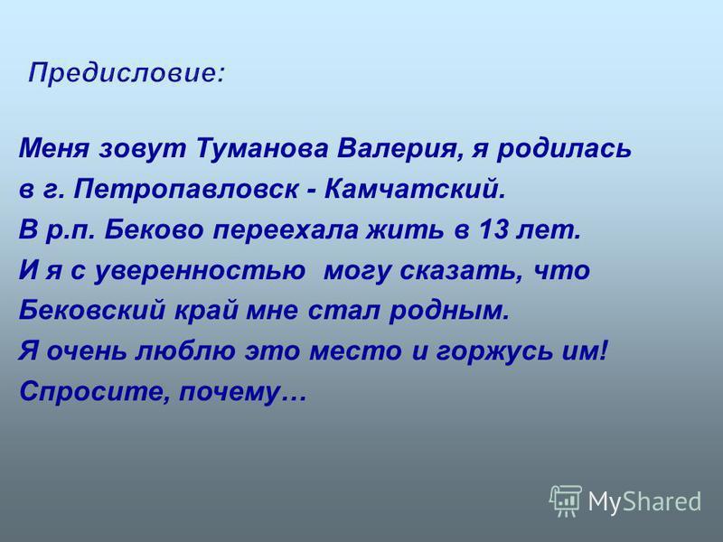 Меня зовут Туманова Валерия, я родилась в г. Петропавловск - Камчатский. В р.п. Бекого переехала жить в 13 лет. И я с уверенностью могу сказать, что Бековский край мне стал родным. Я очень люблю это место и горжусь им! Спросите, почему…