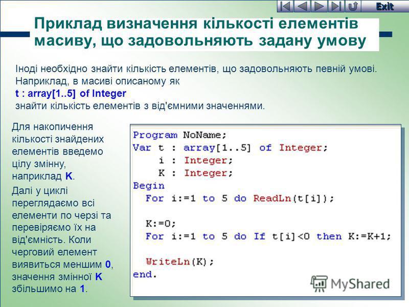 Exit Приклад визначення кількості елементів масиву, що задовольняють задану умову Іноді необхідно знайти кількість елементів, що задовольняють певній умові. Наприклад, в масиві описаному як t : array[1..5] of Integer знайти кількість елементів з від'