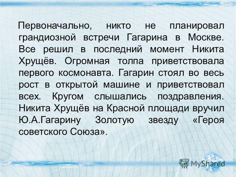 Первоначально, никто не планировал грандиозной встречи Гагарина в Москве. Все решил в последний момент Никита Хрущёв. Огромная толпа приветствовала первого космонавта. Гагарин стоял во весь рост в открытой машине и приветствовал всех. Кругом слышалис
