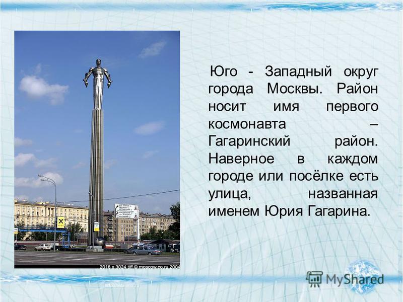 Юго - Западный округ города Москвы. Район носит имя первого космонавта – Гагаринский район. Наверное в каждом городе или посёлке есть улица, названная именем Юрия Гагарина.