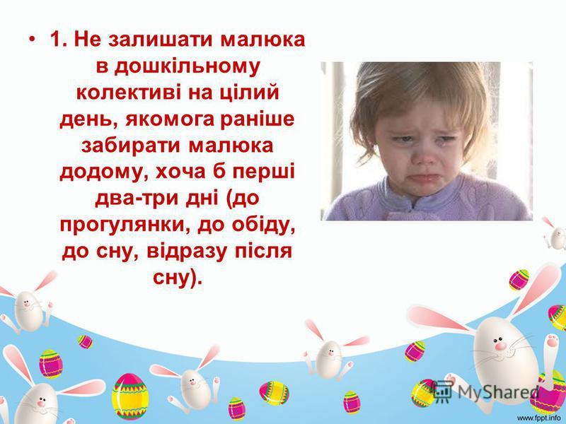 1. Не залишати малюка в дошкільному колективі на цілий день, якомога раніше забирати малюка додому, хоча б перші два-три дні (до прогулянки, до обіду, до сну, відразу після сну).