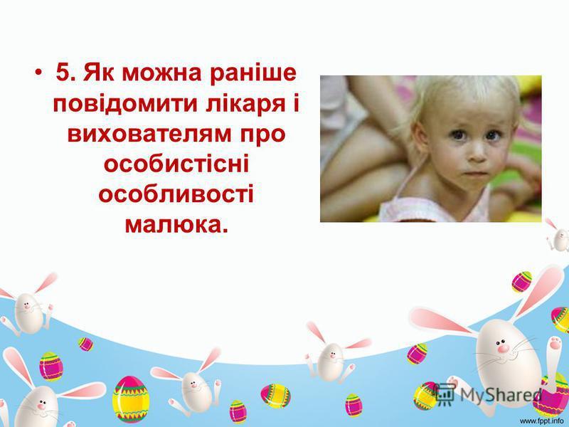 5. Як можна раніше повідомити лікаря і вихователям про особистісні особливості малюка.