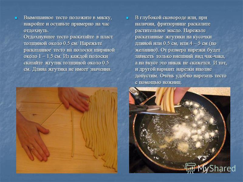 Вымешанное тесто положите в миску, накройте и оставьте примерно на час отдохнуть. Отдохнувшее тесто раскатайте в пласт толщиной около 0.5 см. Нарежьте раскатанное тесто на полоски шириной около 1 – 1.5 см. Из каждой полоски скатайте жгутик толщиной о