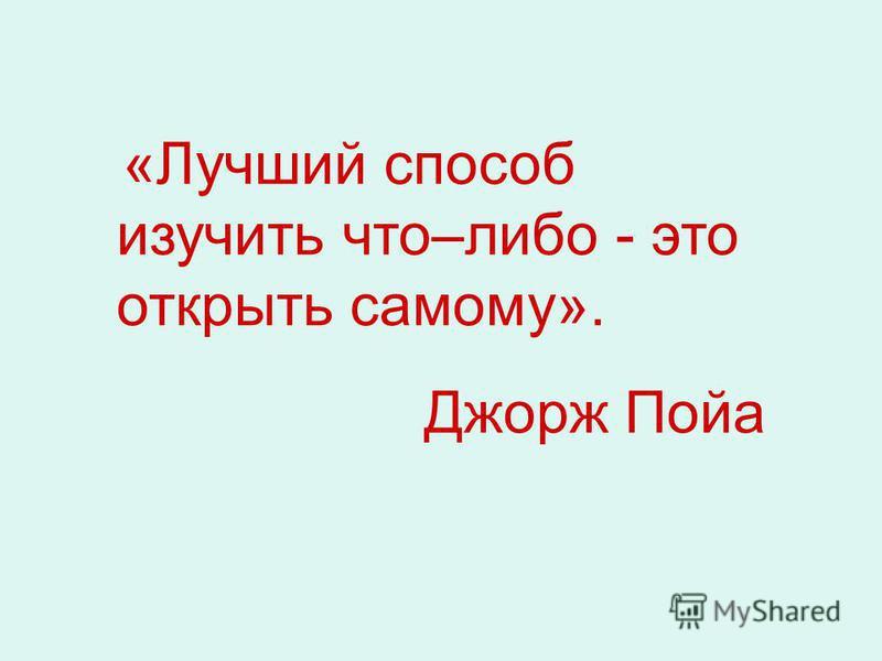 «Лучший способ изучить что–либо - это открыть самому». Джорж Пойа