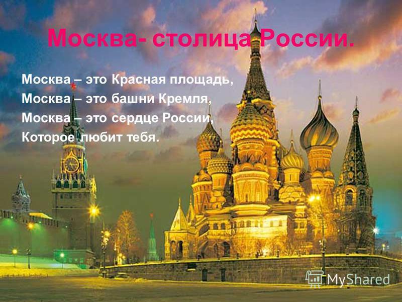 Москва- столица России. Москва – это Красная площадь, Москва – это башни Кремля, Москва – это сердце России, Которое любит тебя.