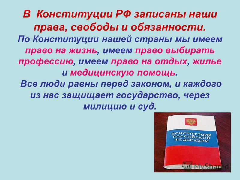 В Конституции РФ записаны наши права, свободы и обязанности. По Конституции нашей страны мы имеем право на жизнь, имеем право выбирать профессию, имеем право на отдых, жилье и медицинскую помощь. Все люди равны перед законом, и каждого из нас защищае