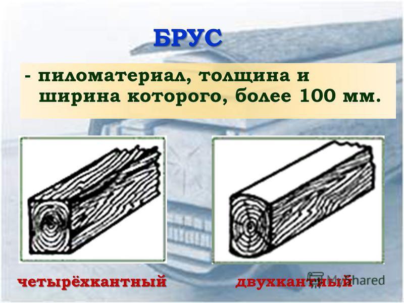 БРУС - пиломатериал, толщина и ширина которого, более 100 мм. четырёхкантныйдвухкантный